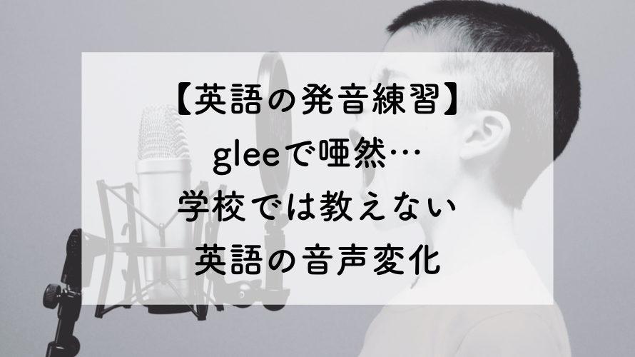 【英語の発音練習Lv.8】gleeで唖然。学校では教えない英語の音声変化について。