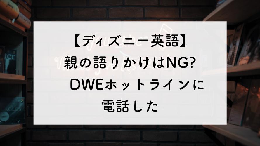 【DWE】親の語りかけはNG?ホットラインに電話して聞いてみた。