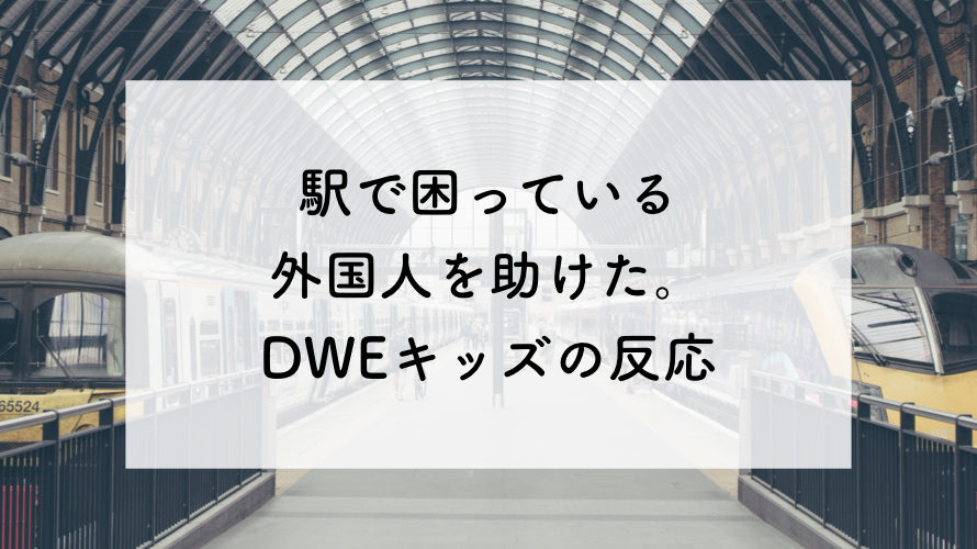 駅で困っている外国人を助けた。DWEキッズの反応が悲しすぎる。