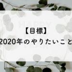 【目標】2020年のやりたいこと。