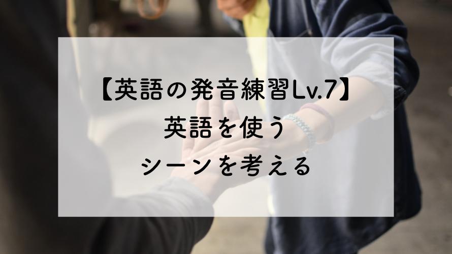 【英語の発音練習Lv.7】英語を使うシーンを考える。