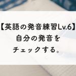 【英語の発音練習Lv.6】自分の発音をチェックする。
